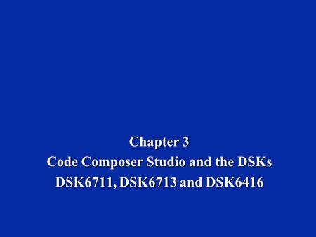 Chapter 3 Code Composer Studio and the DSKs DSK6711, DSK6713 and DSK6416.