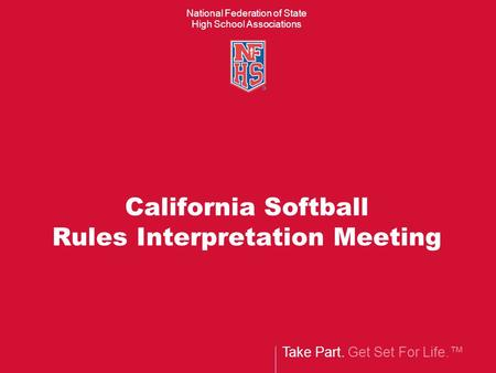 Take Part. Get Set For Life. National Federation of State High School Associations California Softball Rules Interpretation Meeting.