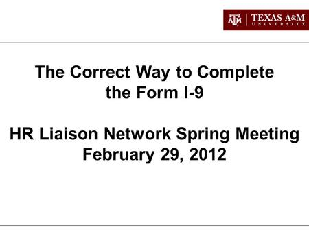 The Correct Way to Complete the Form I-9 HR Liaison Network Spring Meeting February 29, 2012.