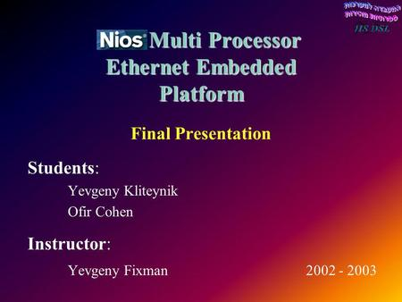Nios Multi Processor Ethernet Embedded Platform Nios Multi Processor Ethernet Embedded Platform Final Presentation Students: Yevgeny Kliteynik Ofir Cohen.