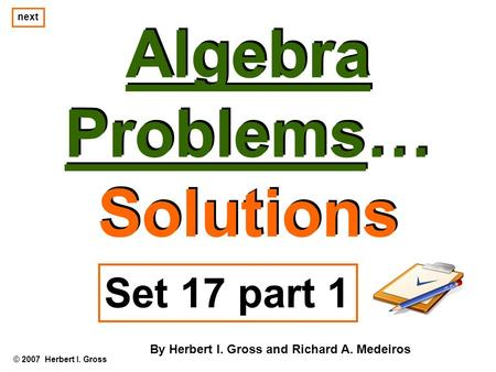 Algebra Problems… Solutions Algebra Problems… Solutions © 2007 Herbert I. Gross Set 17 part 1 By Herbert I. Gross and Richard A. Medeiros next.
