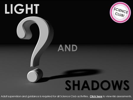 LIGHT AND SHADOWS Adult supervision and guidance is required for all Science Club activities. Click here to view risk assessments. Click here.