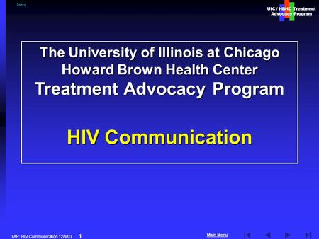 UIC / HBHC Treatment Advocacy Program Main Menu TAP: HIV Communication 12/9/03 1 The University of Illinois at Chicago Howard Brown Health Center Treatment.