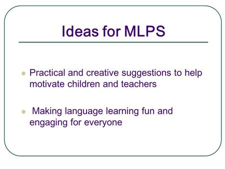 Ideas for MLPS Practical and creative suggestions to help motivate children and teachers Making language learning fun and engaging for everyone.