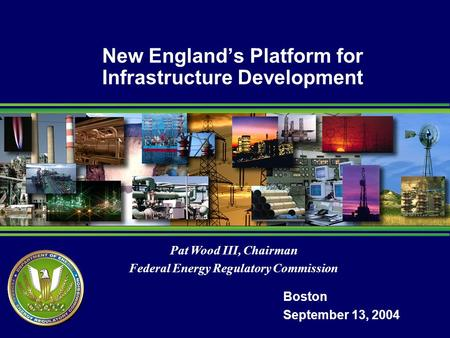 Pat Wood III, Chairman Federal Energy Regulatory Commission New Englands Platform for Infrastructure Development Boston September 13, 2004.