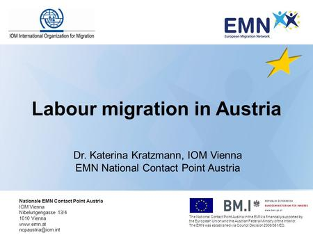 Labour migration in Austria Dr. Katerina Kratzmann, IOM Vienna EMN National Contact Point Austria The National Contact Point Austria in the EMN is financially.
