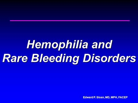 Edward P. Sloan, MD, MPH, FACEP Hemophilia and Rare Bleeding Disorders.