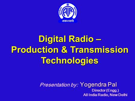 Digital Radio – Production & Transmission Technologies Yogendra Pal Presentation by: Yogendra Pal Director (Engg.) All India Radio, New Delhi.