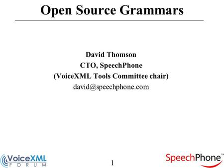 1 Open Source Grammars David Thomson CTO, SpeechPhone (VoiceXML Tools Committee chair)