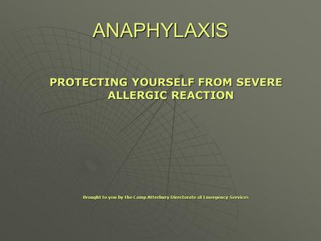 ANAPHYLAXIS PROTECTING YOURSELF FROM SEVERE ALLERGIC REACTION Brought to you by the Camp Atterbury Directorate of Emergency Services.
