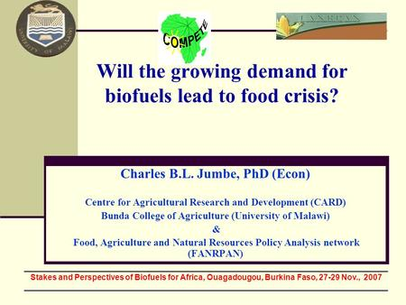 Will the growing demand for biofuels lead to food crisis? Charles B.L. Jumbe, PhD (Econ) Centre for Agricultural Research and Development (CARD) Bunda.