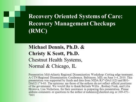 Recovery Oriented Systems of Care: Recovery Management Checkups (RMC) Michael Dennis, Ph.D. & Christy K Scott, Ph.D. Chestnut Health Systems, Normal &