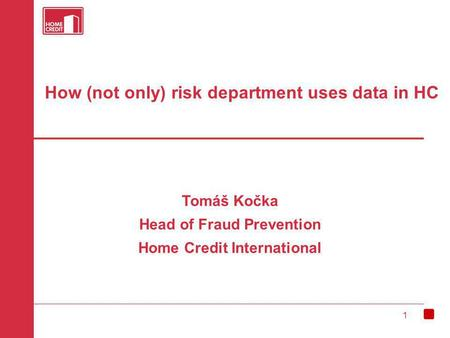 1 How (not only) risk department uses data in HC Tomáš Kočka Head of Fraud Prevention Home Credit International.