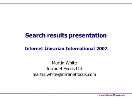Search results presentation Internet Librarian International 2007 Martin White Intranet Focus Ltd