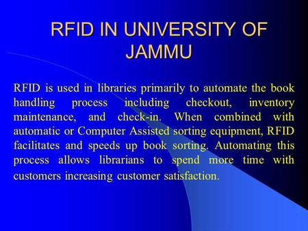 RFID IN UNIVERSITY OF JAMMU RFID is used in libraries primarily to automate the book handling process including checkout, inventory maintenance, and check-in.