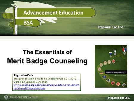 1 The Essentials of Merit Badge Counseling Expiration Date This presentation is not to be used after Dec. 31, 2013. Obtain an updated version at www.scouting.org/scoutsource/BoyScouts/Advancement.