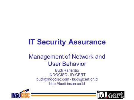IT Security Assurance Management of Network and User Behavior Budi Rahardjo INDOCISC - ID-CERT -