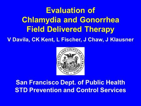 Evaluation of Chlamydia and Gonorrhea Field Delivered Therapy San Francisco Dept. of Public Health STD Prevention and Control Services V Davila, CK Kent,