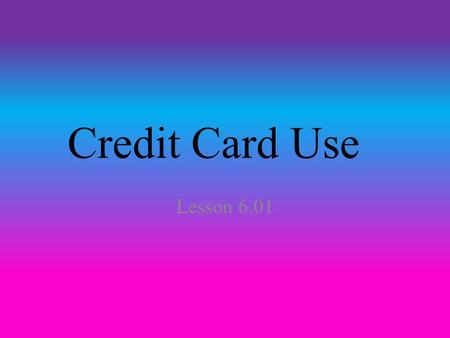 Credit Card Use Lesson 6.01. Facts If you do have a credit card, make sure to only use it for emergencies. Credit cards have high interest and other fees.