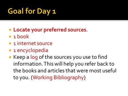 Locate your preferred sources. 1 book 1 internet source 1 encyclopedia Keep a log of the sources you use to find information. This will help you refer.