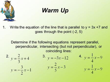 Warm Up 1.Write the equation of the line that is parallel to y = 3x +7 and goes through the point (-2, 5) Determine if the following equations represent.