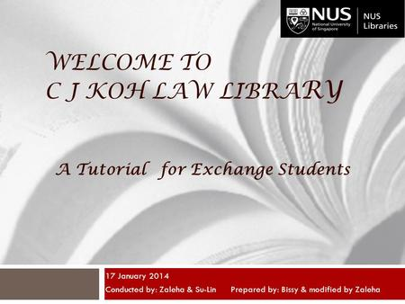 WELCOME TO C J KOH LAW LIBRA RY 17 January 2014 Conducted by: Zaleha & Su-Lin Prepared by: Bissy & modified by Zaleha A Tutorial for Exchange Students.