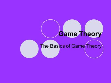 Game Theory The Basics of Game Theory. What is a Game? There are many types of games, board games, card games, video games, field games (e.g. football),