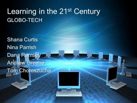 GLOBO-TECH Learning in the 21 st Century Shana Curtis Nina Parrish Dana Ramsey Andrew Greene Tom Choroszucha Shana Curtis Nina Parrish Dana Ramsey Andrew.