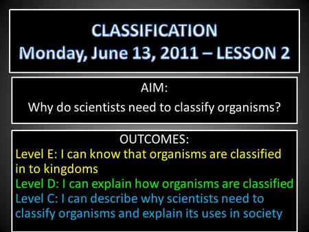 AIM: Why do scientists need to classify organisms? AIM: Why do scientists need to classify organisms? OUTCOMES: Level E: I can know that organisms are.