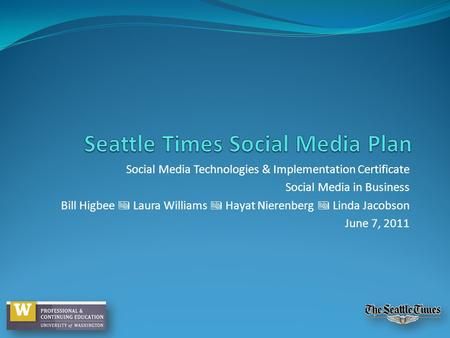 Social Media Technologies & Implementation Certificate Social Media in Business Bill Higbee Laura Williams Hayat Nierenberg Linda Jacobson June 7, 2011.