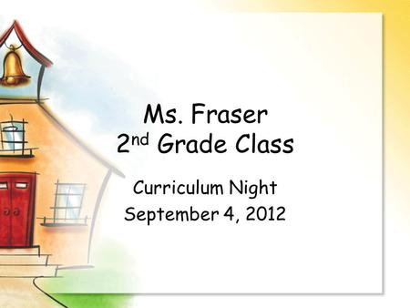 Ms. Fraser 2 nd Grade Class Curriculum Night September 4, 2012.