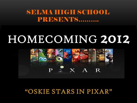 OSKIE STARS IN PIXAR SELMA HIGH SCHOOL PRESENTS………. HOMECOMING 2012.