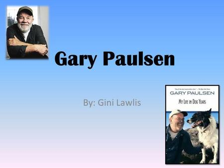 Gary Paulsen By: Gini Lawlis. What Made Gary Paulsen Famous? Some things that made Gary Paulsen famous were all the great books he wrote. He has written.