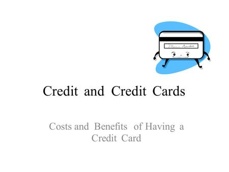 CreditandCreditCards Costs and Benefits of Having a Credit Card.