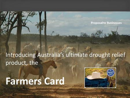 Introducing Australias ultimate drought relief product, the Farmers Card Proposal to Businesses.