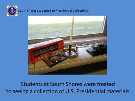 South Shores Students See Presidential Collectibles Students at South Shores were treated to seeing a collection of U.S. Presidential materials.