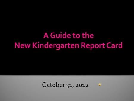 October 31, 2012 The purpose of this PowerPoint is to make the transition from an assessment based report card to a standards-based report card. You.