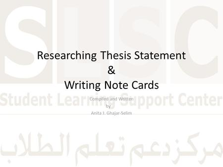 Researching Thesis Statement & Writing Note Cards Compiled and Written by Anita J. Ghajar-Selim.