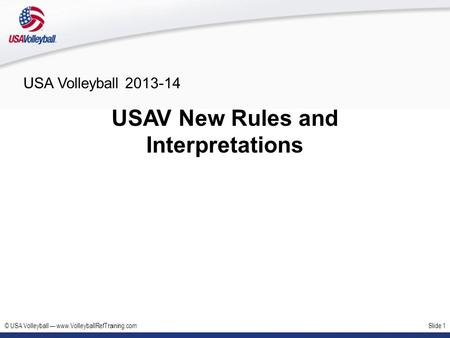 © USA Volleyball www.VolleyballRefTraining.comSlide 1 USA Volleyball 2013-14 USAV New Rules and Interpretations.