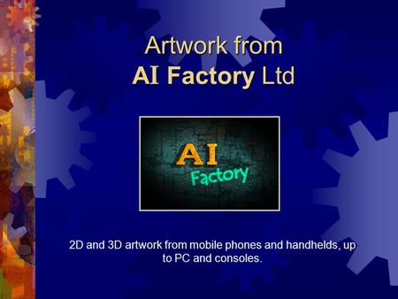 Artwork from A I Factory Ltd 2D and 3D artwork from mobile phones and handhelds, up to PC and consoles.