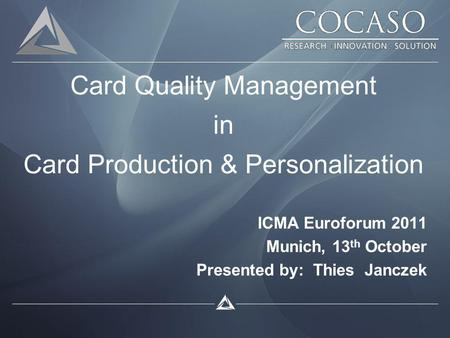 Card Quality Management in Card Production & Personalization ICMA Euroforum 2011 Munich, 13 th October Presented by: Thies Janczek.