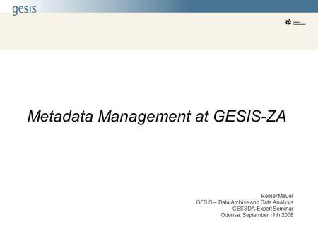 Metadata Management at GESIS-ZA Reiner Mauer GESIS – Data Archive and Data Analysis CESSDA-Expert Seminar Odense, September 11th 2008.