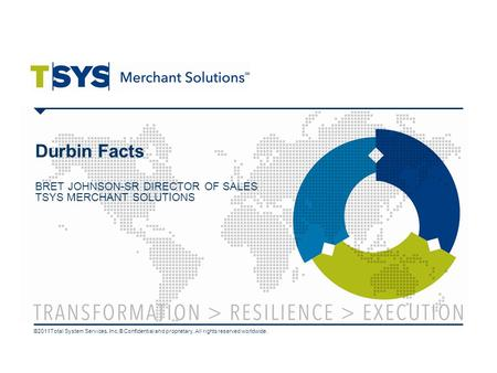 Durbin Facts BRET JOHNSON-SR DIRECTOR OF SALES TSYS MERCHANT SOLUTIONS ©2011Total System Services, Inc.® Confidential and proprietary. All rights reserved.