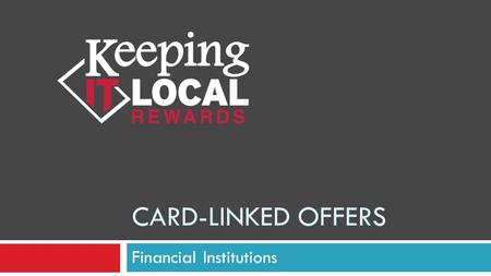 CARD-LINKED OFFERS Financial Institutions. What We Do We deliver Card-Linked Offers that generate strong results by engaging cardholders and creating.