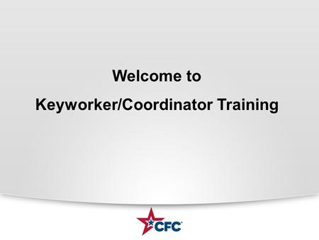Welcome to Keyworker/Coordinator Training. What is the CFC? CFC is the worlds largest and most successful annual workplace fundraising campaign. There.