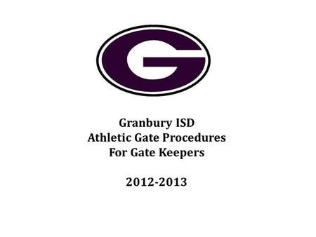 Granbury ISD Athletic Gate Procedures For Gate Keepers 2012-2013.