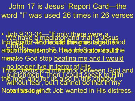 John 17 is Jesus Report Cardthe word I was used 26 times in 26 verses In John 12-16 He told the men about God and in Chapter 17, He told God about the.