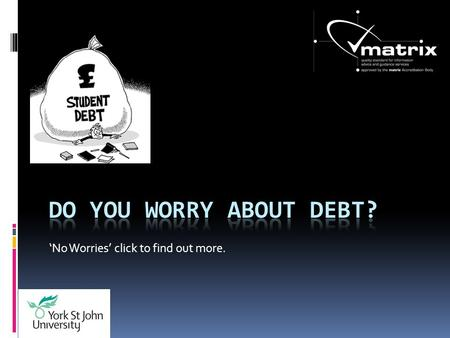No Worries click to find out more.. If you know what you want to look at just click on the topic. Credit cards Loans Bills Rent Arrears Writing Off Debt.