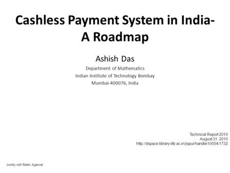 Cashless Payment System in India- A Roadmap Ashish Das Department of Mathematics Indian Institute of Technology Bombay Mumbai-400076, India Jointly with.