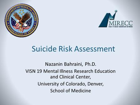 Suicide Risk Assessment Nazanin Bahraini, Ph.D. VISN 19 Mental Illness Research Education and Clinical Center, University of Colorado, Denver, School of.
